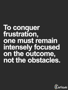 To conquer frustration, remain intensely focused on the outcome, not the obstacles... wise words