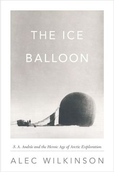 Alec Wilkinson - The Ice Balloon: S. A. Andree and the Heroic Age of Arctic Exploration