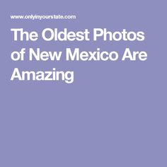 The Oldest Photos of New Mexico Are Amazing