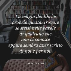 The magic of books is precisely this: to find oneself in the words of someone who does not know us yet seems to have written about us and for us. I Love Books, Good Books, Books To Read, Fable, Quotes About Everything, Something To Remember, Book Quotes, Book Lovers, Decir No