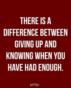 """""""There is a difference between giving up and knowing when you have had enough."""""""