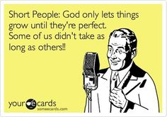 "For the woman I dated who was only 4' 10"" tall.....and perfect. :)    Daily Jokes: Short people - God only lets them grow until they're perfect. Some of us didn't take as long as others!!"
