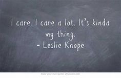 I care. I care a lot. It's kinda my thing. - Leslie Knope
