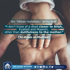 Ibn 'Abbas radiallahu 'anhu said: ❝I don't know of a deed closer to Allah, Exalted and Majestic, other than dutifulness to the mother.❞ [Al-Adab al-Mufrad] Please support our dawah and relief efforts so we can help millions. Become a monthly supporter at, topislamic.net/support #topislamic #parents #mother #closer #reminder