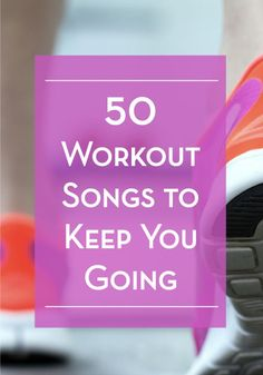 50 upbeat songs to keep you motivated throughout your workout!