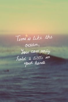 Time is like the ocean, You can only hold a little in your hands.