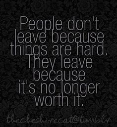 People don't leave because things are hard. They leave because it's no longer worth it... sorry, you're just not worth it :(