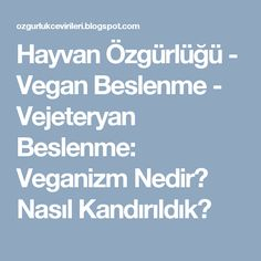 Hayvan Özgürlüğü - Vegan Beslenme - Vejeteryan Beslenme: Veganizm Nedir? Nasıl Kandırıldık?