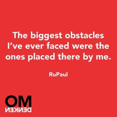 The biggest obstacles I've ever faced were the ones placed there by me. RuPaul