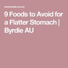 9 Foods to Avoid for a Flatter Stomach | Byrdie AU