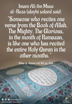 """Imam Ali ibn Musa al-Reza (alayhi salam) said: """"Someone who recites one verse from the Book of Allah, The Mighty, The Glorious, in the month of Ramazan, is like one who has recited the entire Holy Quran in the other months.""""  - Bihar al-Anwar, vol. 93, pg. 344 -"""