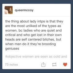 Gender double standards for INTP. This is so true, for the longest time growing up I couldn't understand why people would consider me a bitch, only to realize later in life it is because I am blunt, I am critical, I think.