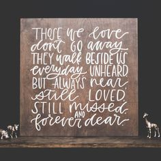 Those we love don't go away, they walk beside us everyday. Unheard, but always near, still loved, still missed, and forever dear.