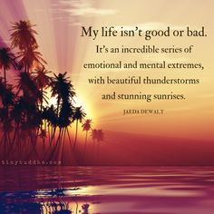 My Life Isn't Good or Bad - Tiny Buddha