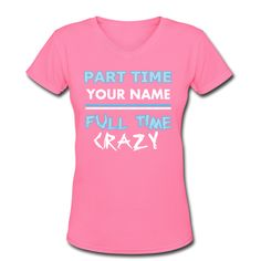 Personalized Custom T-Shirt Part Time Your name Full Time Crazy! Make Your Own Today With One Click! www.name-tees.com