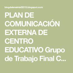 PLAN DE COMUNICACIÓN EXTERNA DE    CENTRO EDUCATIVO    Grupo de Trabajo Final C3          Elena Mateo Palma    Mónica...