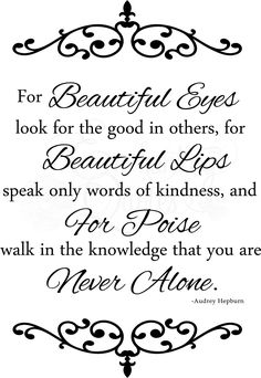 For beautiful eyes, look for the good in others; for beautiful lips, speak only words of kindness; and for poise, walk with the knowledge that you are never alone - Audrey Hepburn http://quotesshower.blogspot.in/2017/11/quotes-about-beauty-inspirational.html #Quotes #Quotesaboutbeauty #beautyQuotes #LoveQuotes #quotesforher #Inspirationalquotes #beautifulquotes #bestquotes #quotesshower