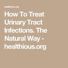How To Treat Urinary Tract Infections. The Natural Way - healthious.org