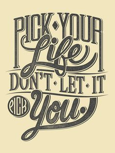 Pick your life....don't just let it pass you by! Always remember you can change things up :)