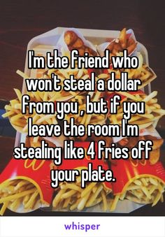 I'm the friend who won't steal a dollar from you , but if you leave the room I'm stealing like 4 fries off your plate.