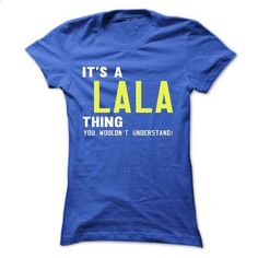 its a LALA Thing You Wouldnt Understand ! - T Shirt, Hoodie, Hoodies, Year,Name, Birthday - #love gift #cute shirt