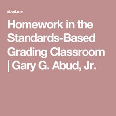 Homework in the Standards-Based Grading Classroom | Gary G. Abud, Jr.