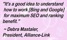 "108 Famous Picture SEO Quotes from Top Marketers,image-48,""It's a good idea to understand how to work [Bing and Google] for maximum SEO and ranking benefit."" ~ Debra Mastaler, President, Alliance-Link"