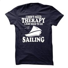I DONT NEED THERAPY, I JUST NEED TO GO SAILING - design your own t-shirt #Tshirt #fashion