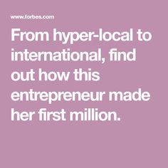 From hyper-local to international, find out how this entrepreneur made her first million.