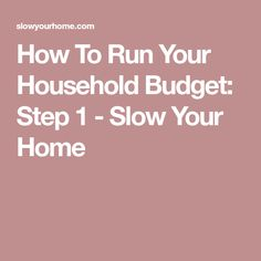 How To Run Your Household Budget: Step 1 - Slow Your Home