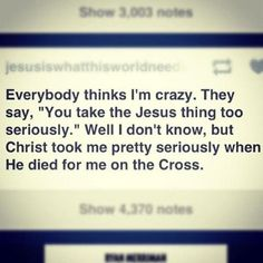Sooo true.... Jesus took you seriously when He died for you on the Cross...