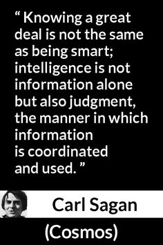 Carl Sagan - Cosmos - Knowing a great deal is not the same as being smart; intelligence is not information alone but also judgment, the manner in which information is coordinated and used.