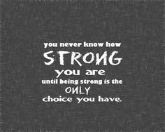 """You never know how strong you are, until being strong is your only choice."""