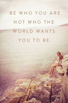 Be who you are, not who the world wants you to be.But it is difficult ...