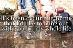 I'd like to hang out with you for my whole life.