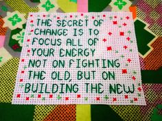 The secret of change is to focus all of your energy not on fighting the old, but on building the new. Cross Stitching, Cross Stitch Embroidery, Cross Stitch Patterns, World Festival, Yarn Bombing, Work Inspiration, Worlds Of Fun, Craft Activities, Angela Cross