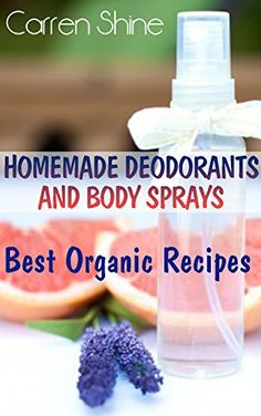 Homemade Deodorants and Body Sprays: Best Organic Recipes: (Organic Products) by [Shine, Carren]
