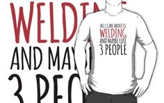 Awesome 'All I Care About Is Welding And Maybe Like 3 People' Tshirt, Accessories and Gifts by Albany Retro