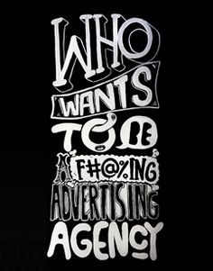 who wants to be a f#@%ing advertising agency?