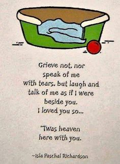 Grieve not, nor speak of me with tears, but laugh and talk of me as if I were beside you. I love you so . 'Twas heaven here with you. Grief Dad, Pet Loss Grief, Loss Of Dog, I Love Dogs, Puppy Love, Love You, Dog Loss Quotes, Miss My Dog, Pekinese