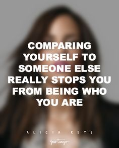 """Comparing yourself to someone else really stops you from being who you are."" — Alicia Keys"