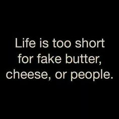 Life is too short for fake butter, cheese, or people.