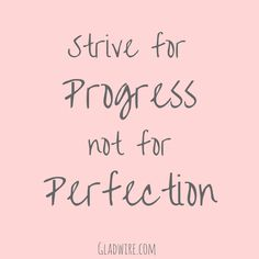"""Strive for progress not for perfection.""  For more uplifting and motivational quotes, click on the image above!"