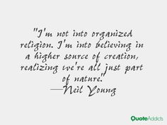 https://www.google.com/search?q=im not into organized religion, im into believing in a higher source of creation, realizing we're all just part of nature