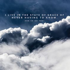 I live in the state of grace never having to know. And so do you. -The works of Byron Katie The Byron, Byron Katie, Spiritual Wisdom, Spiritual Awakening, State Of Grace, Daily Mantra, Get Educated, Be True To Yourself, France