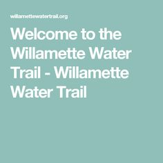 Welcome to the Willamette Water Trail - Willamette Water Trail