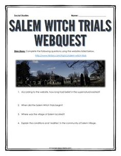Salem Witch Trials - Webquest with Key - This 6 page document contains a webquest and teachers key related to the basics of the Salem Witch Trials in America. It contains 16 questions from the history.com website. Your students will learn about the history of the Salem Witch Trials in the United States. It covers all of the major people, themes and events of the Salem Witch Trials.