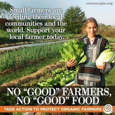 "Take action to protect safe local organic farmers who are feeding their local communities and the world. Support your local farmer today. No ""good"" farmers, no ""good"" food."