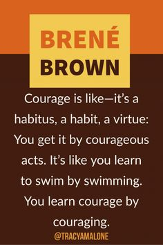 Courage is like - It's a habitus, a habit, a virtue: You get it by courageous acts. It's like you learn to swim by swimming. You learn courage by couraging.