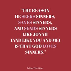 """""The reason he seeks sinners, saves sinners, and sends sinners like Jonah  (and like you and me) is that God loves sinners."" -Tullian Tchividjian Quote  #God #Grace #Jesus #Tullian"